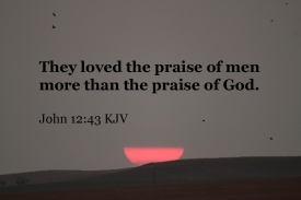 John 12_43 IMG_0345 They Loved Praise Men More Praise God